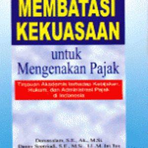 Membatasi Kekuasaan Untuk Mengenakan Pajak: Tinjauan Akademis Terhadap Kebijakan, Hukum dan Administrasi Pajak di Indonesia